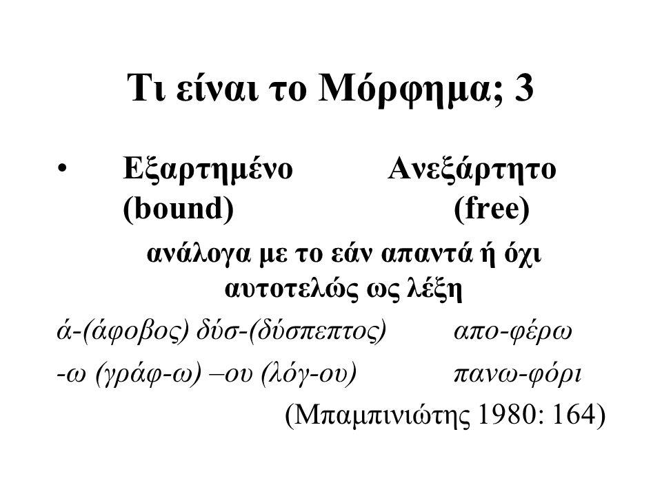 Τι είναι το Μόρφημα; 3 ΕξαρτημένοΑνεξάρτητο (bound)(free) ανάλογα με το εάν απαντά ή όχι αυτοτελώς ως λέξη ά-(άφοβος) δύσ-(δύσπεπτος)απο-φέρω -ω (γράφ