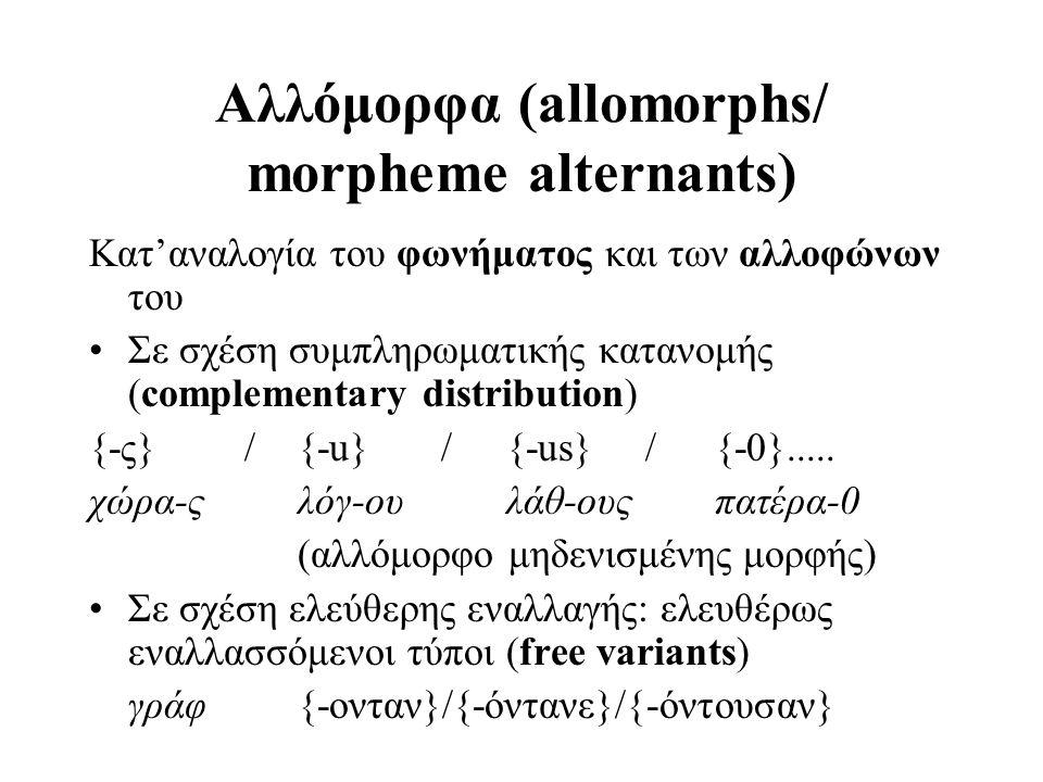 Αλλόμορφα (allomorphs/ morpheme alternants) Κατ'αναλογία του φωνήματος και των αλλοφώνων του Σε σχέση συμπληρωματικής κατανομής (complementary distrib