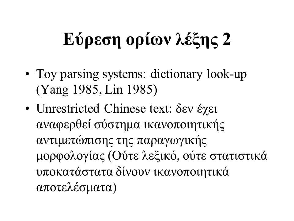 Εύρεση ορίων λέξης 2 Toy parsing systems: dictionary look-up (Yang 1985, Lin 1985) Unrestricted Chinese text: δεν έχει αναφερθεί σύστημα ικανοποιητική