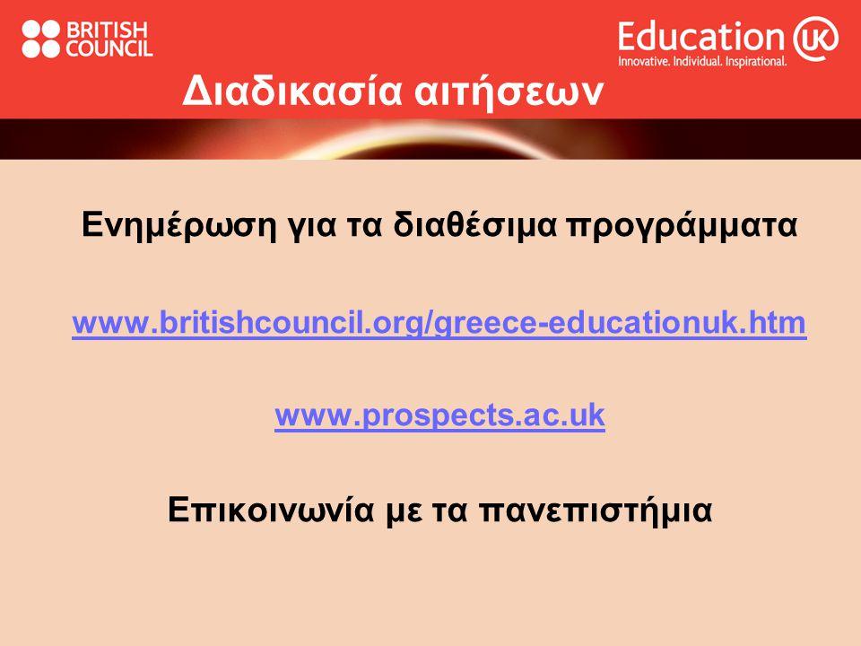 Διαδικασία αιτήσεων Ενημέρωση για τα διαθέσιμα προγράμματα www.britishcouncil.org/greece-educationuk.htm www.prospects.ac.uk Επικοινωνία με τα πανεπιστήμια