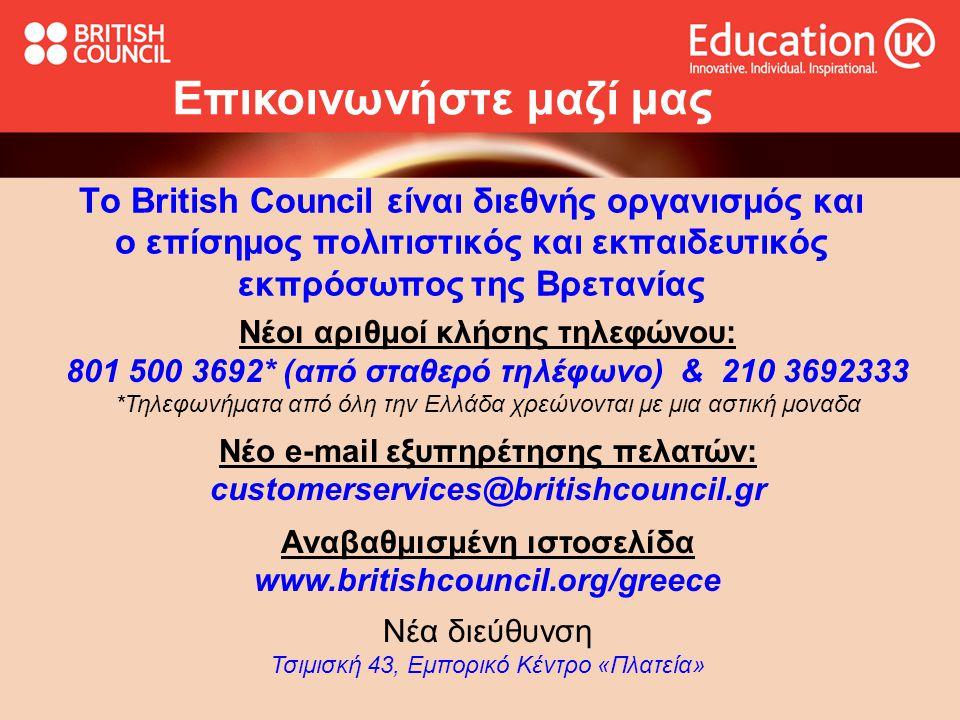 Το British Council είναι διεθνής οργανισμός και ο επίσημος πολιτιστικός και εκπαιδευτικός εκπρόσωπος της Βρετανίας Επικοινωνήστε μαζί μας Νέοι αριθμοί κλήσης τηλεφώνου: 801 500 3692* (από σταθερό τηλέφωνο) & 210 3692333 *Τηλεφωνήματα από όλη την Ελλάδα χρεώνονται με μια αστική μοναδα Νέο e-mail εξυπηρέτησης πελατών: customerservices@britishcouncil.gr Αναβαθμισμένη ιστοσελίδα www.britishcouncil.org/greece Νέα διεύθυνση Τσιμισκή 43, Εμπορικό Κέντρο «Πλατεία»