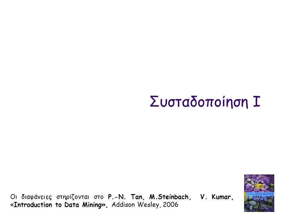 Συσταδοποίηση Ι Οι διαφάνειες στηρίζονται στο P.-N. Tan, M.Steinbach, V. Kumar, «Introduction to Data Mining», Addison Wesley, 2006