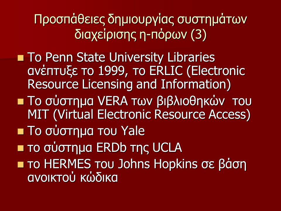 Προσπάθειες δημιουργίας συστημάτων διαχείρισης η-πόρων (3) Το Penn State University Libraries ανέπτυξε το 1999, το ERLIC (Electronic Resource Licensing and Information) Το Penn State University Libraries ανέπτυξε το 1999, το ERLIC (Electronic Resource Licensing and Information) Το σύστημα VERA των βιβλιοθηκών του MIT (Virtual Electronic Resource Access) Το σύστημα VERA των βιβλιοθηκών του MIT (Virtual Electronic Resource Access) Το σύστημα του Yale Το σύστημα του Yale το σύστημα ERDb της UCLA το σύστημα ERDb της UCLA το HERMES του Johns Hopkins σε βάση ανοικτού κώδικα το HERMES του Johns Hopkins σε βάση ανοικτού κώδικα