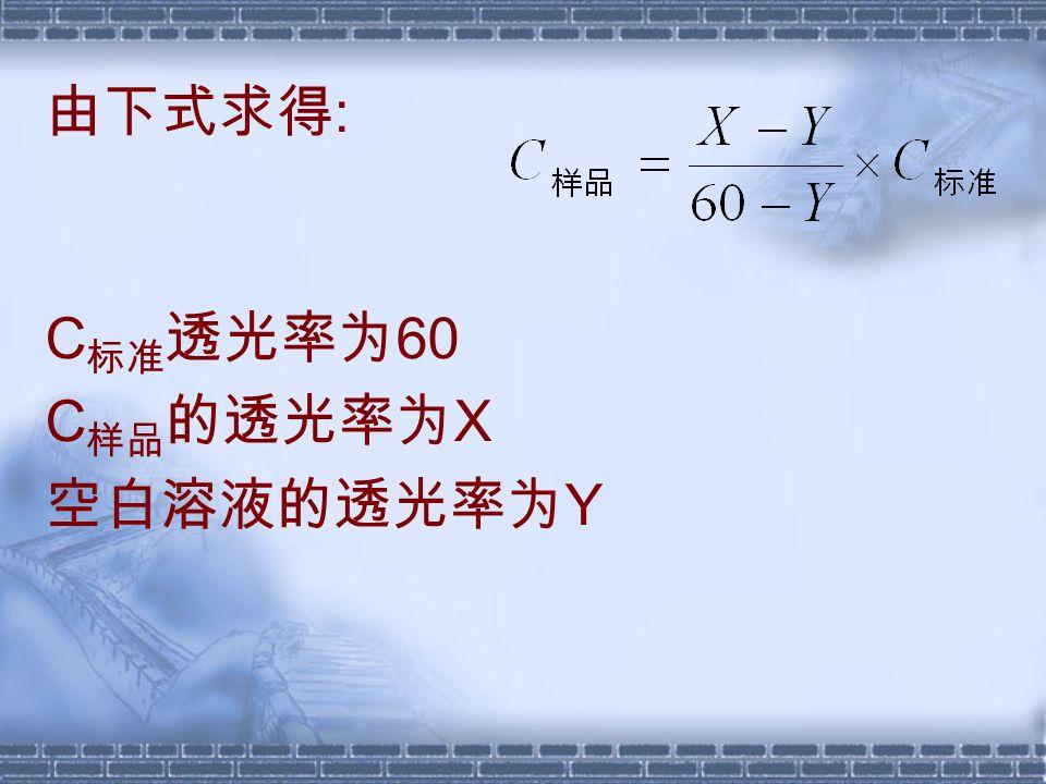 由下式求得 : C 标准 透光率为 60 C 样品 的透光率为 X 空白溶液的透光率为 Y