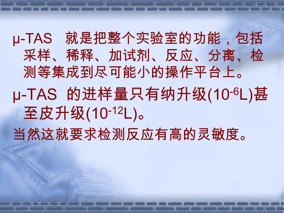 μ-TAS 就是把整个实验室的功能,包括 采样、稀释、加试剂、反应、分离、检 测等集成到尽可能小的操作平台上。 μ-TAS 的进样量只有纳升级 (10 -6 L) 甚 至皮升级 (10 -12 L) 。 当然这就要求检测反应有高的灵敏度。