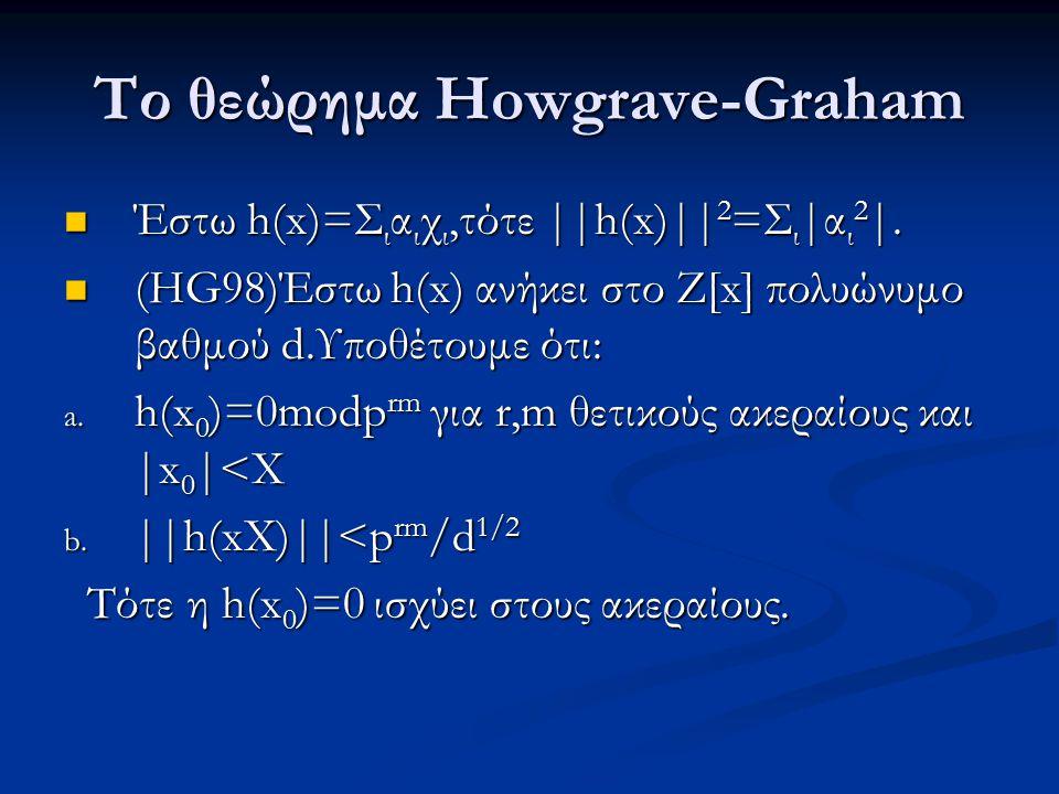 Το θεώρημα Howgrave-Graham Έστω h(x)=Σ ι α ι χ ι,τότε ||h(x)|| 2 =Σ ι |α ι 2 |. Έστω h(x)=Σ ι α ι χ ι,τότε ||h(x)|| 2 =Σ ι |α ι 2 |. (HG98)Έστω h(x) α