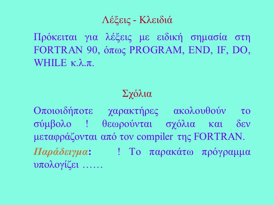 Λέξεις - Κλειδιά Πρόκειται για λέξεις με ειδική σημασία στη FORTRAN 90, όπως PROGRAM, END, IF, DO, WHILE κ.λ.π.