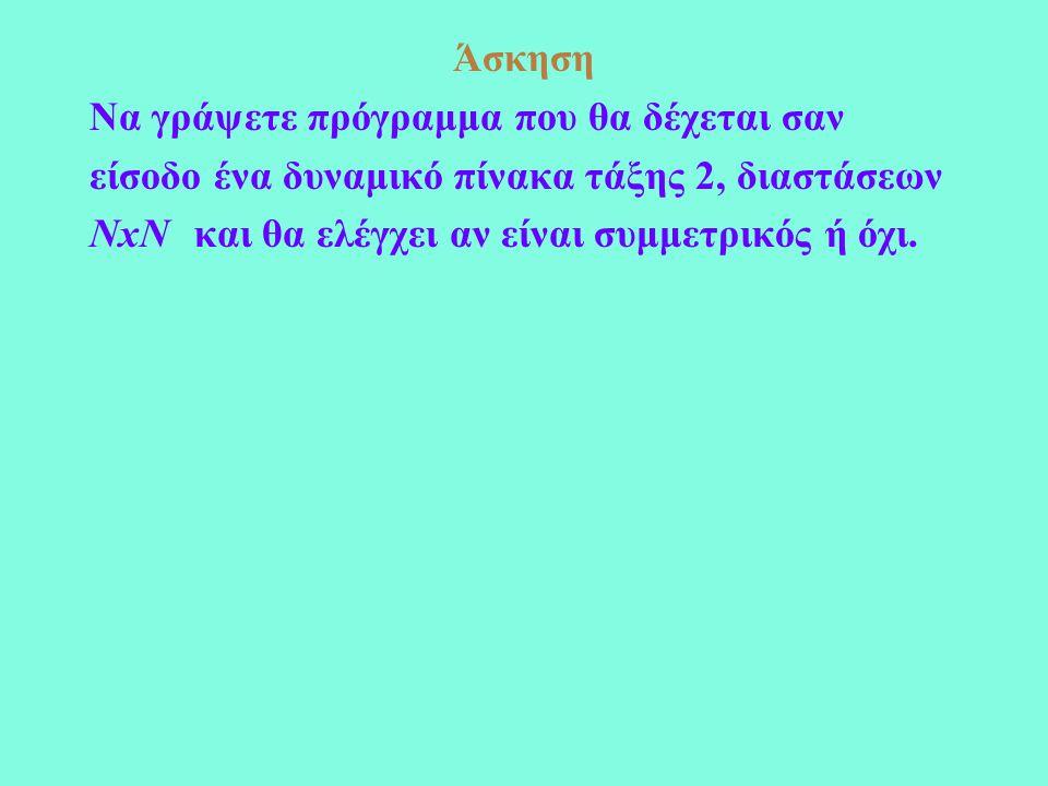 Άσκηση Να γράψετε πρόγραμμα που θα δέχεται σαν είσοδο ένα δυναμικό πίνακα τάξης 2, διαστάσεων ΝxΝκαι θα ελέγχει αν είναι συμμετρικός ή όχι.