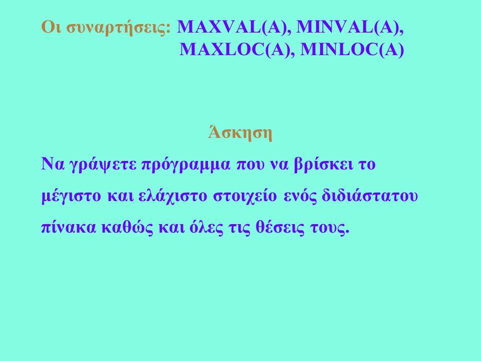 Οι συναρτήσεις: MAXVAL(A), MINVAL(A), MAXLOC(A), MINLOC(A) Άσκηση Να γράψετε πρόγραμμα που να βρίσκει το μέγιστο και ελάχιστο στοιχείο ενός διδιάστατου πίνακα καθώς και όλες τις θέσεις τους.