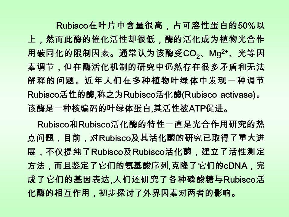 Rubisco 在叶片中含量很高,占可溶性蛋白的 50% 以 上,然而此酶的催化活性却很低,酶的活化成为植物光合作 用碳同化的限制因素。通常认为该酶受 CO 2 、 Mg 2+ 、光等因 素调节,但在酶活化机制的研究中仍然存在很多矛盾和无法 解释的问题。近年人们在多种植物叶绿体中发现一种调节 Rubisco 活性的酶, 称之为 Rubisco 活化酶 (Rubisco activase) 。 该酶是一种核编码的叶绿体蛋白, 其活性被 ATP 促进。 Rubisco 和 Rubisco 活化酶的特性一直是光合作用研究的热 点问题,目前,对 Rubisco 及其活化酶的研究已取得了重大进 展,不仅提纯了 Rubisco 及 Rubisco 活化酶,建立了活性测定 方法,而且鉴定了它们的氨基酸序列, 克隆了它们的 cDNA ,完 成了它们的基因表达, 人们还研究了各种磷酸糖与 Rubisco 活 化酶的相互作用,初步探讨了外界因素对两者的影响。