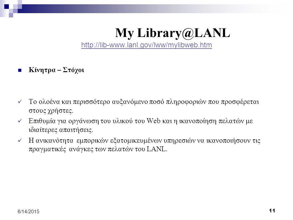 11 6/14/2015 My Library@LANL http://lib-www.lanl.gov/lww/mylibweb.htm http://lib-www.lanl.gov/lww/mylibweb.htm Κίνητρα – Στόχοι Το ολοένα και περισσότερο αυξανόμενο ποσό πληροφοριών που προσφέρεται στους χρήστες.