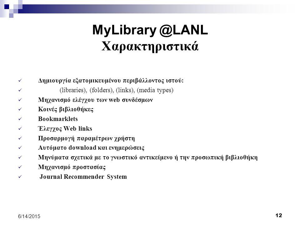 12 6/14/2015 MyLibrary @LANL Χαρακτηριστικά Δημιουργία εξατομικευμένου περιβάλλοντος ιστού: (libraries), (folders), (links), (media types) Μηχανισμό ελέγχου των web συνδέσμων Κοινές βιβλιοθήκες Bookmarklets Έλεγχος Web links Προσαρμογή παραμέτρων χρήστη Αυτόματο download και ενημερώσεις Μηνύματα σχετικά με το γνωστικό αντικείμενο ή την προσωπική βιβλιοθήκη Μηχανισμό προστασίας Journal Recommender System