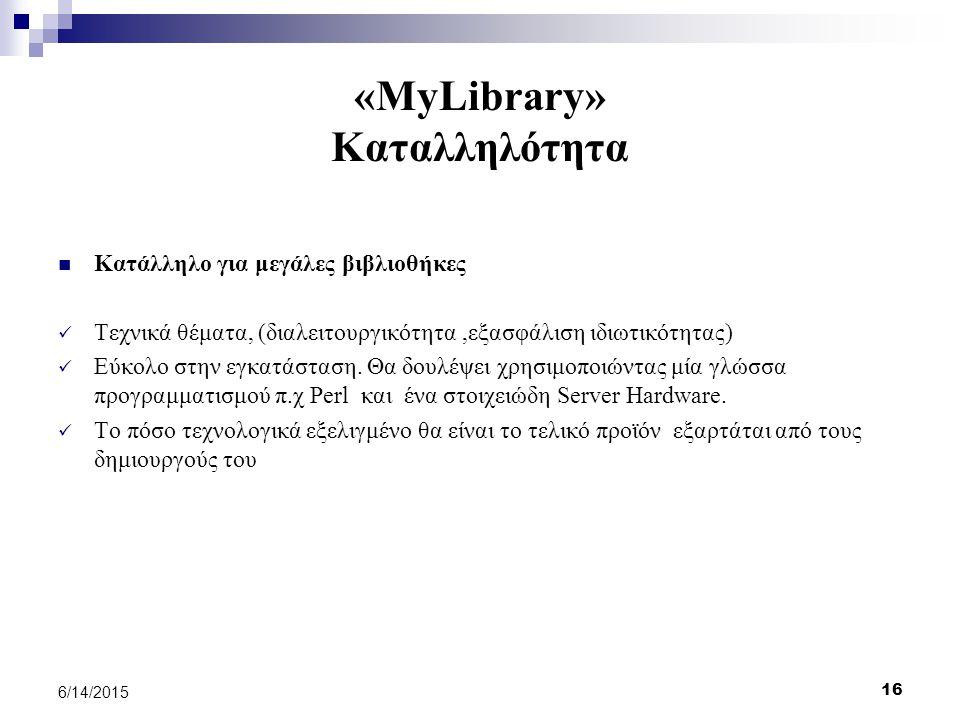 16 6/14/2015 «MyLibrary» Καταλληλότητα Κατάλληλο για μεγάλες βιβλιοθήκες Τεχνικά θέματα, (διαλειτουργικότητα,εξασφάλιση ιδιωτικότητας) Εύκολο στην εγκατάσταση.