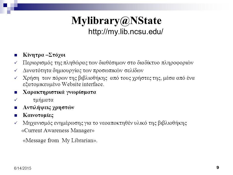 9 6/14/2015 Mylibrary@NState http://my.lib.ncsu.edu/ Κίνητρα –Στόχοι Περιορισμός της πληθώρας των διαθέσιμων στο διαδίκτυο πληροφοριών Δυνατότητα δημιουργίας των προσωπικών σελίδων Χρήση των πόρων της βιβλιοθήκης από τους χρήστες της, μέσα από ένα εξατομικευμένο Website interface.