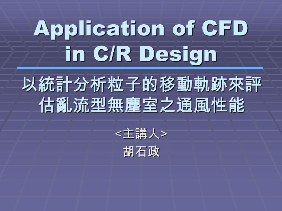 Application of CFD in C/R Design 胡石政 以統計分析粒子的移動軌跡來評 估亂流型無塵室之通風性能