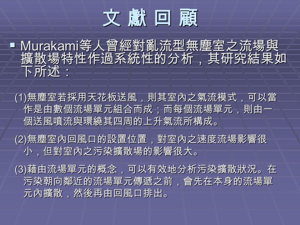 文 獻 回 顧文 獻 回 顧文 獻 回 顧文 獻 回 顧  Murakami 等人曾經對亂流型無塵室之流場與 擴散場特性作過系統性的分析,其研究結果如 下所述: (1) 無塵室若採用天花板送風,則其室內之氣流模式,可以當 (1) 無塵室若採用天花板送風,則其室內之氣流模式,可以當 作是由數個流場單元組合而成;而每個流場單元,則由一 作是由數個流場單元組合而成;而每個流場單元,則由一 個送風噴流與環繞其四周的上升氣流所構成。 個送風噴流與環繞其四周的上升氣流所構成。 (2) 無塵室內回風口的設置位置,對室內之速度流場影響很 (2) 無塵室內回風口的設置位置,對室內之速度流場影響很 小,但對室內之污染擴散場的影響很大。 小,但對室內之污染擴散場的影響很大。 (3) 藉由流場單元的概念,可以有效地分析污染擴散狀況。在 (3) 藉由流場單元的概念,可以有效地分析污染擴散狀況。在 污染朝向鄰近的流場單元傳遞之前,會先在本身的流場單 污染朝向鄰近的流場單元傳遞之前,會先在本身的流場單 元內擴散,然後再由回風口排出。 元內擴散,然後再由回風口排出。