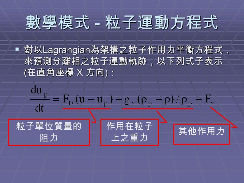 數學模式 - 粒子運動方程式  對以 Lagrangian 為架構之粒子作用力平衡方程式, 來預測分離相之粒子運動軌跡,以下列式子表示 ( 在直角座標 X 方向 ) : 粒子單位質量的 阻力 作用在粒子 上之重力 其他作用力