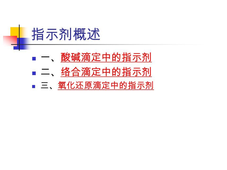 指示剂概述 一、酸碱滴定中的指示剂酸碱滴定中的指示剂 二、络合滴定中的指示剂络合滴定中的指示剂 三、氧化还原滴定中的指示剂氧化还原滴定中的指示剂
