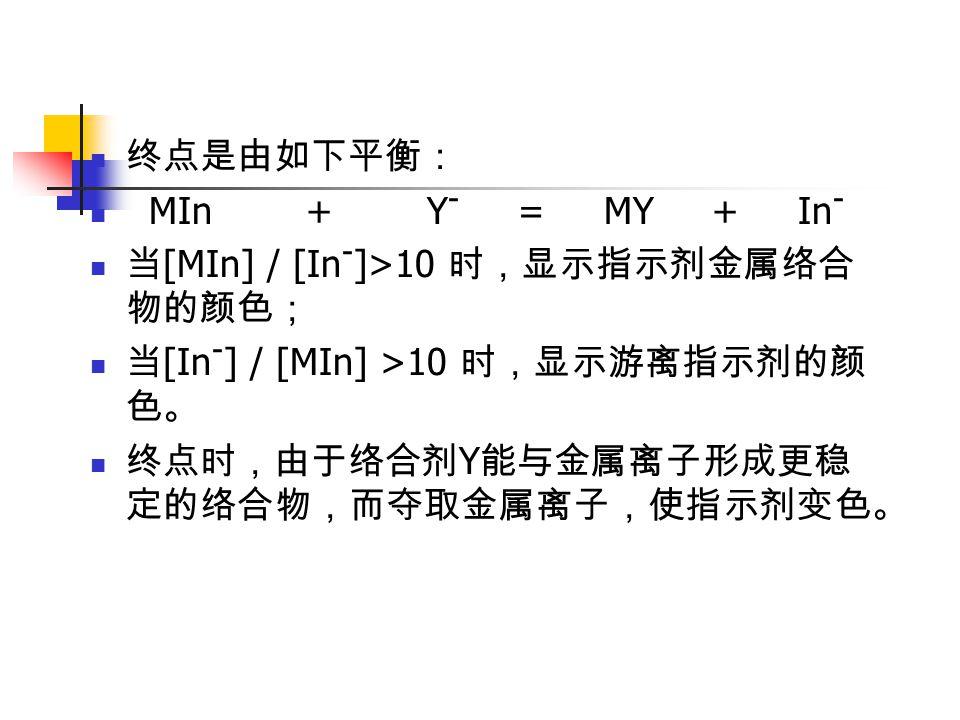 终点是由如下平衡: MIn + Y - = MY + In - 当 [MIn] / [In - ]>10 时,显示指示剂金属络合 物的颜色; 当 [In - ] / [MIn] >10 时,显示游离指示剂的颜 色。 终点时,由于络合剂 Y 能与金属离子形成更稳 定的络合物,而夺取金属离子,使指示剂变色。