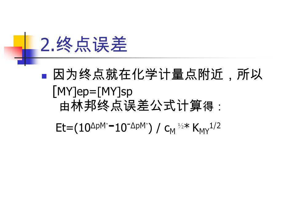 2. 终点误差 因为终点就在化学计量点附近,所以 [ MY]ep=[MY]sp 由 林邦终点误差公式计算 得: Et=(10 ΔpM ' - 10 - ΔpM ' ) / c M ½ * K MY 1/2