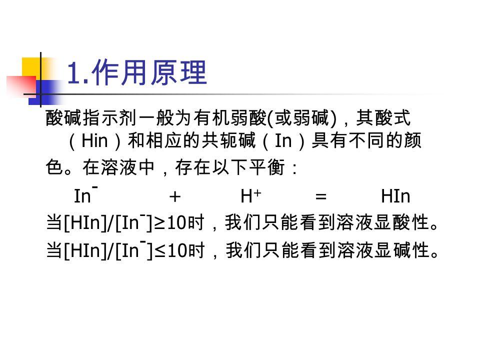 1. 作用原理 酸碱指示剂一般为有机弱酸 ( 或弱碱 ) ,其酸式 ( Hin )和相应的共轭碱( In )具有不同的颜 色。在溶液中,存在以下平衡: In - + H + = HIn 当 [HIn]/[In - ]≥10 时,我们只能看到溶液显酸性。 当 [HIn]/[In - ]≤10 时,我们