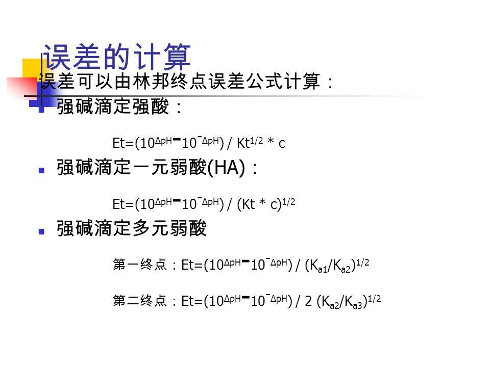 误差的计算 误差可以由林邦终点误差公式计算: 强碱滴定强酸: Et=(10 ΔpH - 10 - ΔpH ) / Kt 1/2 * c 强碱滴定一元弱酸 (HA) : Et=(10 ΔpH - 10 - ΔpH ) / (Kt * c) 1/2 强碱滴定多元弱酸 第一终点: Et=(10 ΔpH - 10 - ΔpH ) / (K a1 /K a2 ) 1/2 第二终点: Et=(10 ΔpH - 10 - ΔpH ) / 2 (K a2 /K a3 ) 1/2