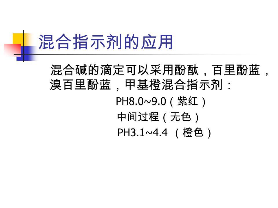 混合指示剂的应用 混合碱的滴定可以采用酚酞,百里酚蓝, 溴百里酚蓝,甲基橙混合指示剂: PH8.0~9.0 (紫红) 中间过程(无色) PH3.1~4.4 (橙色)