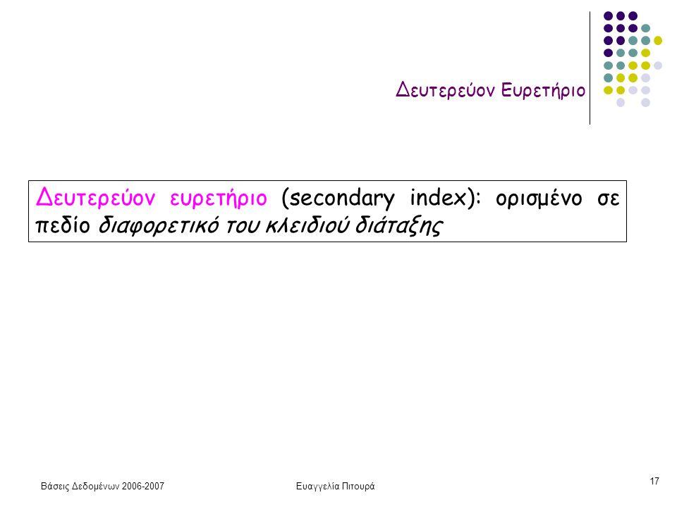 Βάσεις Δεδομένων 2006-2007Ευαγγελία Πιτουρά 17 Δευτερεύον Ευρετήριο Δευτερεύον ευρετήριο (secondary index): ορισμένο σε πεδίο διαφορετικό του κλειδιού διάταξης