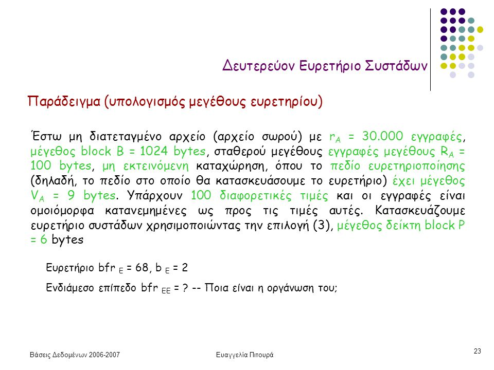 Βάσεις Δεδομένων 2006-2007Ευαγγελία Πιτουρά 23 Δευτερεύον Ευρετήριο Συστάδων Παράδειγμα (υπολογισμός μεγέθους ευρετηρίου) Έστω μη διατεταγμένο αρχείο (αρχείο σωρού) με r A = 30.000 εγγραφές, μέγεθος block B = 1024 bytes, σταθερού μεγέθους εγγραφές μεγέθους R A = 100 bytes, μη εκτεινόμενη καταχώρηση, όπου το πεδίο ευρετηριοποίησης (δηλαδή, το πεδίο στο οποίο θα κατασκευάσουμε το ευρετήριο) έχει μέγεθος V A = 9 bytes.