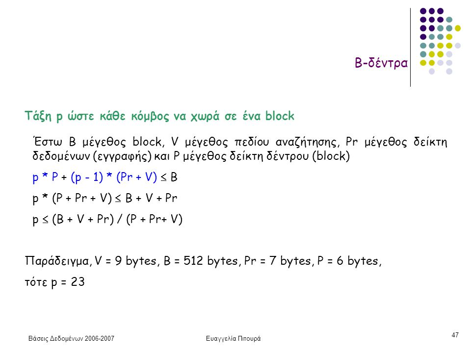Βάσεις Δεδομένων 2006-2007Ευαγγελία Πιτουρά 47 Β-δέντρα Τάξη p ώστε κάθε κόμβος να χωρά σε ένα block Έστω Β μέγεθος block, V μέγεθος πεδίου αναζήτησης, Pr μέγεθος δείκτη δεδομένων (εγγραφής) και P μέγεθος δείκτη δέντρου (block) p * P + (p - 1) * (Pr + V)  B p * (P + Pr + V)  B + V + Pr p  (B + V + Pr) / (P + Pr+ V) Παράδειγμα, V = 9 bytes, B = 512 bytes, Pr = 7 bytes, P = 6 bytes, τότε p = 23