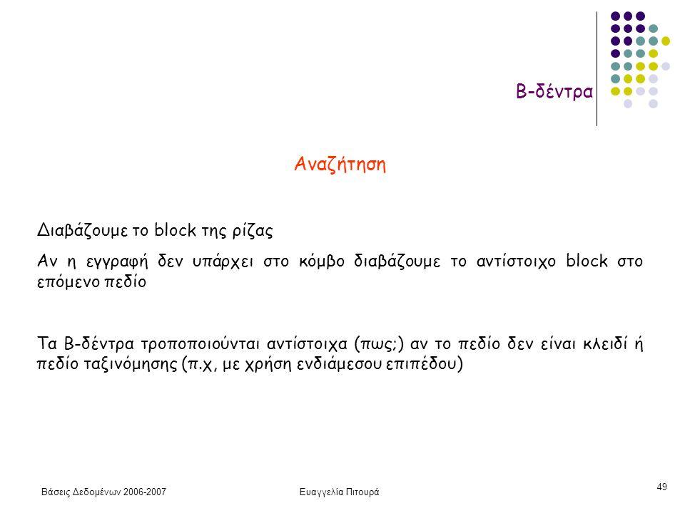 Βάσεις Δεδομένων 2006-2007Ευαγγελία Πιτουρά 49 Β-δέντρα Αναζήτηση Διαβάζουμε το block της ρίζας Αν η εγγραφή δεν υπάρχει στο κόμβο διαβάζουμε το αντίστοιχο block στο επόμενο πεδίο Τα Β-δέντρα τροποποιούνται αντίστοιχα (πως;) αν το πεδίο δεν είναι κλειδί ή πεδίο ταξινόμησης (π.χ, με χρήση ενδιάμεσου επιπέδου)