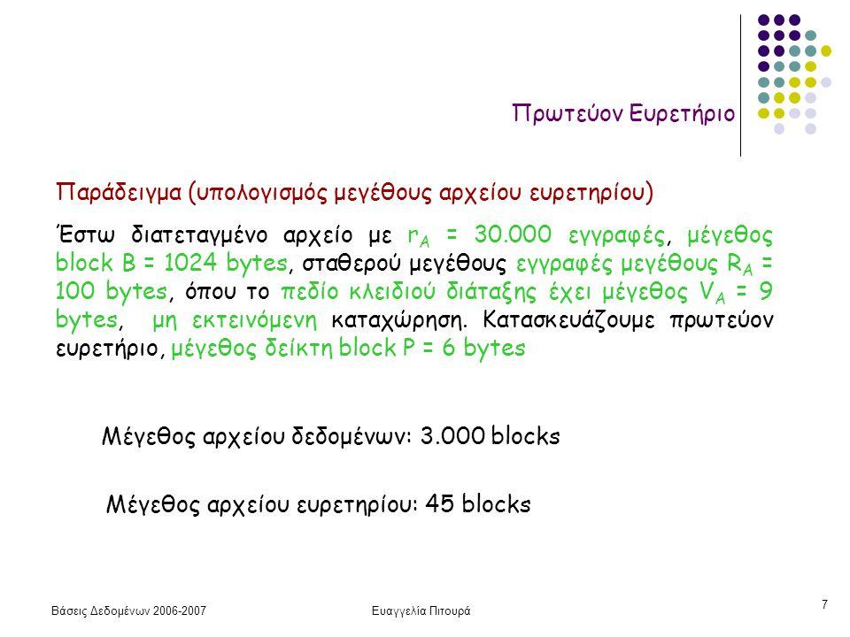 Βάσεις Δεδομένων 2006-2007Ευαγγελία Πιτουρά 7 Πρωτεύον Ευρετήριο Παράδειγμα (υπολογισμός μεγέθους αρχείου ευρετηρίου) Έστω διατεταγμένο αρχείο με r A = 30.000 εγγραφές, μέγεθος block B = 1024 bytes, σταθερού μεγέθους εγγραφές μεγέθους R A = 100 bytes, όπου το πεδίο κλειδιού διάταξης έχει μέγεθος V A = 9 bytes, μη εκτεινόμενη καταχώρηση.