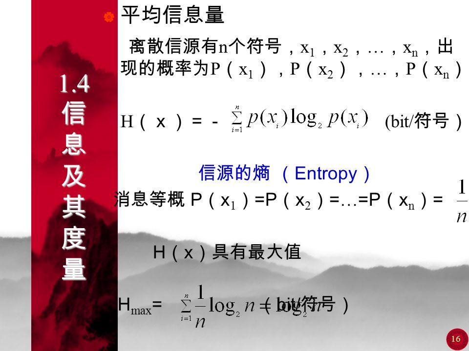 15 1.4 信 息 及 其 度 量  当 P ( x ) = I=1bit ?位二进制脉冲传送  当 P ( x ) = I=2bit ?位二进制脉冲传送  当 P ( x ) = I=3bit ?位二进制脉冲传送 当消息的信息量用比特表示时, 它所包含的信息量可以用传送它 所需要的最少二进制脉冲数来表 示。