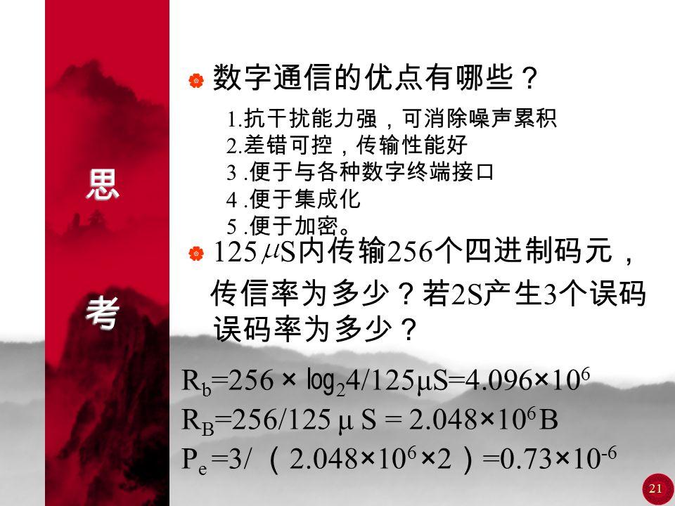 20 = 信息速率 R b =(1000×1 (2) 此时四个符号出现的概率相等,故 H(X)=2 bit/ 符号 R b =(1000×2)bit/s=2000 bit/s 解 (1) 每秒钟传输 1000 个相位,即每秒钟 传输 1000 个符号,故 R B =1000 Bd ,每个符号 出现的概率分别为 P(0)= P(π)= P P = = , 每个符号所含的平均信息量为 H(X)=( ×1+×3+ ×2)bit/ 符号 =1 bit/ 符号 )bit/s=1750 bit/s