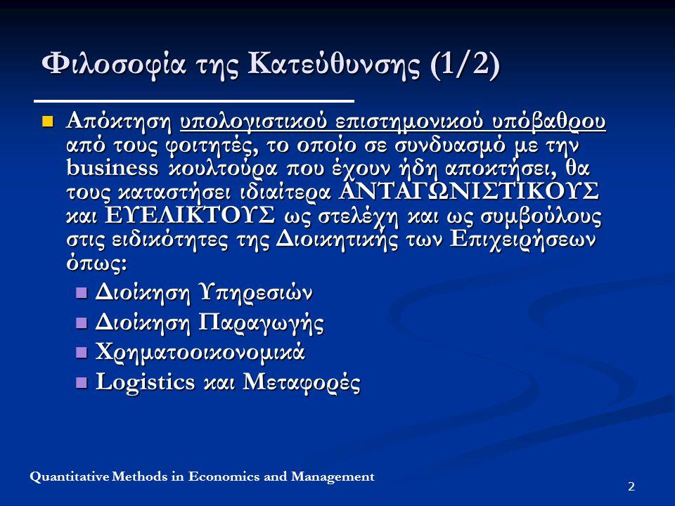 2 Quantitative Methods in Economics and Management Φιλοσοφία της Κατεύθυνσης (1/2) Απόκτηση υπολογιστικού επιστημονικού υπόβαθρου από τους φοιτητές, το οποίο σε συνδυασμό με την business κουλτούρα που έχουν ήδη αποκτήσει, θα τους καταστήσει ιδιαίτερα ΑΝΤΑΓΩΝΙΣΤΙΚΟΥΣ και ΕΥΕΛΙΚΤΟΥΣ ως στελέχη και ως συμβούλους στις ειδικότητες της Διοικητικής των Επιχειρήσεων όπως: Απόκτηση υπολογιστικού επιστημονικού υπόβαθρου από τους φοιτητές, το οποίο σε συνδυασμό με την business κουλτούρα που έχουν ήδη αποκτήσει, θα τους καταστήσει ιδιαίτερα ΑΝΤΑΓΩΝΙΣΤΙΚΟΥΣ και ΕΥΕΛΙΚΤΟΥΣ ως στελέχη και ως συμβούλους στις ειδικότητες της Διοικητικής των Επιχειρήσεων όπως: Διοίκηση Υπηρεσιών Διοίκηση Υπηρεσιών Διοίκηση Παραγωγής Διοίκηση Παραγωγής Χρηματοοικονομικά Χρηματοοικονομικά Logistics και Μεταφορές Logistics και Μεταφορές
