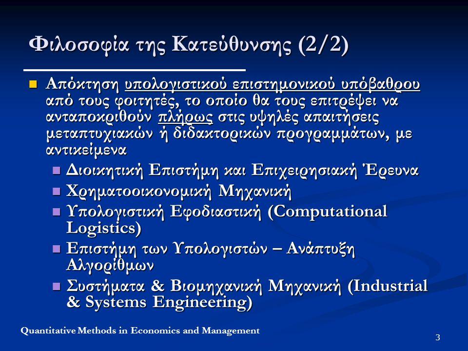 3 Quantitative Methods in Economics and Management Φιλοσοφία της Κατεύθυνσης (2/2) Απόκτηση υπολογιστικού επιστημονικού υπόβαθρου από τους φοιτητές, το οποίο θα τους επιτρέψει να ανταποκριθούν πλήρως στις υψηλές απαιτήσεις μεταπτυχιακών ή διδακτορικών προγραμμάτων, με αντικείμενα Απόκτηση υπολογιστικού επιστημονικού υπόβαθρου από τους φοιτητές, το οποίο θα τους επιτρέψει να ανταποκριθούν πλήρως στις υψηλές απαιτήσεις μεταπτυχιακών ή διδακτορικών προγραμμάτων, με αντικείμενα Διοικητική Επιστήμη και Επιχειρησιακή Έρευνα Διοικητική Επιστήμη και Επιχειρησιακή Έρευνα Χρηματοοικονομική Μηχανική Χρηματοοικονομική Μηχανική Υπολογιστική Εφοδιαστική (Computational Logistics) Υπολογιστική Εφοδιαστική (Computational Logistics) Επιστήμη των Υπολογιστών – Ανάπτυξη Αλγορίθμων Επιστήμη των Υπολογιστών – Ανάπτυξη Αλγορίθμων Συστήματα & Βιομηχανική Μηχανική (Industrial & Systems Engineering) Συστήματα & Βιομηχανική Μηχανική (Industrial & Systems Engineering)