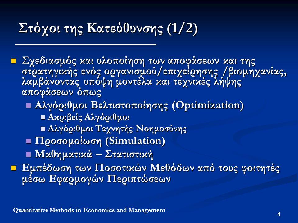 4 Quantitative Methods in Economics and Management Στόχοι της Κατεύθυνσης (1/2) Σχεδιασμός και υλοποίηση των αποφάσεων και της στρατηγικής ενός οργανισμού/επιχείρησης /βιομηχανίας, λαμβάνοντας υπόψη μοντέλα και τεχνικές λήψης αποφάσεων όπως Σχεδιασμός και υλοποίηση των αποφάσεων και της στρατηγικής ενός οργανισμού/επιχείρησης /βιομηχανίας, λαμβάνοντας υπόψη μοντέλα και τεχνικές λήψης αποφάσεων όπως Αλγόριθμοι Βελτιστοποίησης (Optimization) Αλγόριθμοι Βελτιστοποίησης (Optimization) Ακριβείς Αλγόριθμοι Ακριβείς Αλγόριθμοι Αλγόριθμοι Τεχνητής Νοημοσύνης Αλγόριθμοι Τεχνητής Νοημοσύνης Προσομοίωση (Simulation) Προσομοίωση (Simulation) Μαθηματικά – Στατιστική Μαθηματικά – Στατιστική Εμπέδωση των Ποσοτικών Μεθόδων από τους φοιτητές μέσω Εφαρμογών Περιπτώσεων Εμπέδωση των Ποσοτικών Μεθόδων από τους φοιτητές μέσω Εφαρμογών Περιπτώσεων