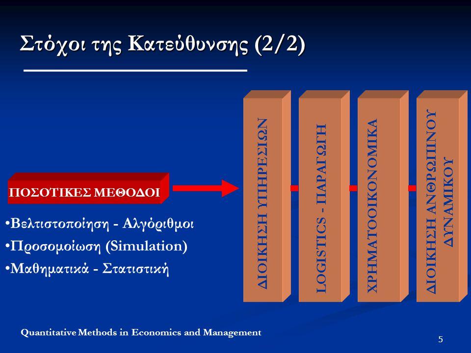 5 Quantitative Methods in Economics and Management Στόχοι της Κατεύθυνσης (2/2) ΠΟΣΟΤΙΚΕΣ ΜΕΘΟΔΟΙ ΧΡΗΜΑΤΟΙΚΟΝΟΜΙΚΑ ΠΡΟΓΡΑΜΜΑΤΙΣΜΟΣ ΠΑΡΑΓΩΓΗΣ LOGISTICS - ΠΑΡΑΓΩΓΗ ΔΙΟΙΚΗΣΗ ΥΠΗΡΕΣΙΩΝ ΧΡΗΜΑΤΟΟΙΚΟΝΟΜΙΚΑ ΔΙΟΙΚΗΣΗ ΑΝΘΡΩΠΙΝΟΥ ΔΥΝΑΜΙΚΟΥ Βελτιστοποίηση - Αλγόριθμοι Προσομοίωση (Simulation) Μαθηματικά - Στατιστική