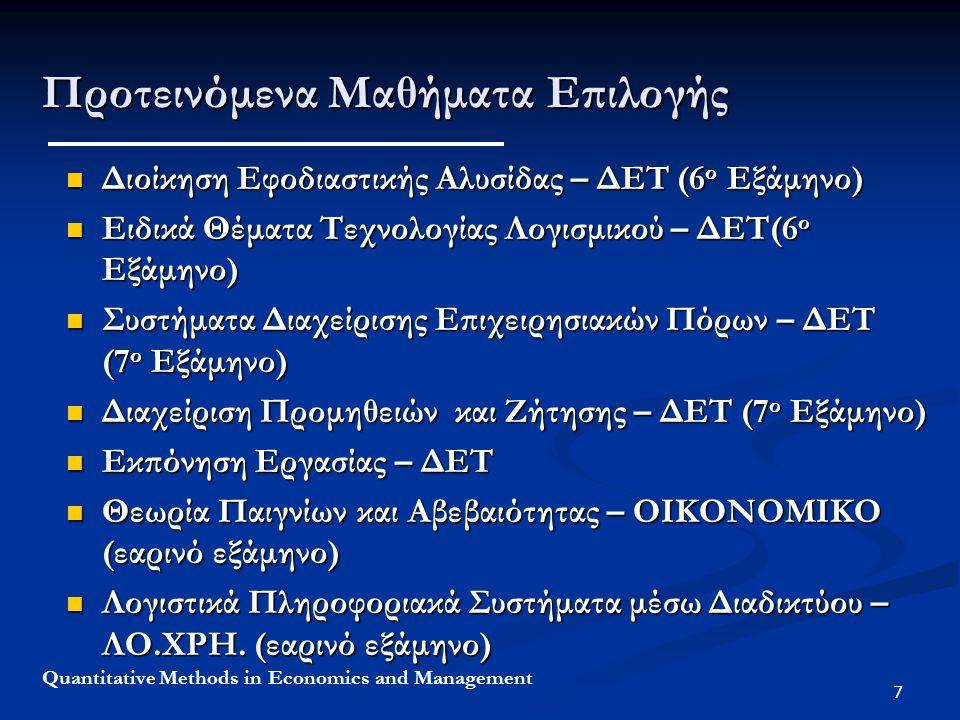 7 Quantitative Methods in Economics and Management Προτεινόμενα Μαθήματα Επιλογής Διοίκηση Εφοδιαστικής Αλυσίδας – ΔΕΤ (6 ο Εξάμηνο) Διοίκηση Εφοδιαστικής Αλυσίδας – ΔΕΤ (6 ο Εξάμηνο) Ειδικά Θέματα Τεχνολογίας Λογισμικού – ΔΕΤ(6 ο Εξάμηνο) Ειδικά Θέματα Τεχνολογίας Λογισμικού – ΔΕΤ(6 ο Εξάμηνο) Συστήματα Διαχείρισης Επιχειρησιακών Πόρων – ΔΕΤ (7 ο Εξάμηνο) Συστήματα Διαχείρισης Επιχειρησιακών Πόρων – ΔΕΤ (7 ο Εξάμηνο) Διαχείριση Προμηθειών και Ζήτησης – ΔΕΤ (7 ο Εξάμηνο) Διαχείριση Προμηθειών και Ζήτησης – ΔΕΤ (7 ο Εξάμηνο) Εκπόνηση Εργασίας – ΔΕΤ Εκπόνηση Εργασίας – ΔΕΤ Θεωρία Παιγνίων και Αβεβαιότητας – ΟΙΚΟΝΟΜΙΚΟ (εαρινό εξάμηνο) Θεωρία Παιγνίων και Αβεβαιότητας – ΟΙΚΟΝΟΜΙΚΟ (εαρινό εξάμηνο) Λογιστικά Πληροφοριακά Συστήματα μέσω Διαδικτύου – ΛΟ.ΧΡΗ.