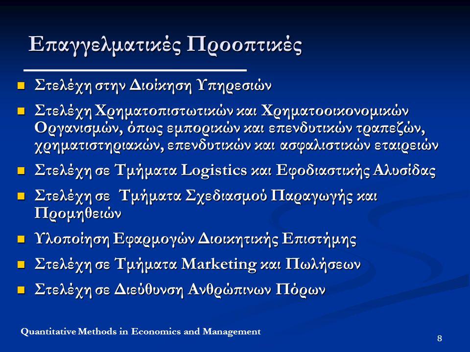 8 Quantitative Methods in Economics and Management Επαγγελματικές Προοπτικές Στελέχη στην Διοίκηση Υπηρεσιών Στελέχη στην Διοίκηση Υπηρεσιών Στελέχη Χρηματοπιστωτικών και Χρηματοοικονομικών Οργανισμών, όπως εμπορικών και επενδυτικών τραπεζών, χρηματιστηριακών, επενδυτικών και ασφαλιστικών εταιρειών Στελέχη Χρηματοπιστωτικών και Χρηματοοικονομικών Οργανισμών, όπως εμπορικών και επενδυτικών τραπεζών, χρηματιστηριακών, επενδυτικών και ασφαλιστικών εταιρειών Στελέχη σε Τμήματα Logistics και Εφοδιαστικής Αλυσίδας Στελέχη σε Τμήματα Logistics και Εφοδιαστικής Αλυσίδας Στελέχη σε Τμήματα Σχεδιασμού Παραγωγής και Προμηθειών Στελέχη σε Τμήματα Σχεδιασμού Παραγωγής και Προμηθειών Υλοποίηση Εφαρμογών Διοικητικής Επιστήμης Υλοποίηση Εφαρμογών Διοικητικής Επιστήμης Στελέχη σε Τμήματα Marketing και Πωλήσεων Στελέχη σε Τμήματα Marketing και Πωλήσεων Στελέχη σε Διεύθυνση Ανθρώπινων Πόρων Στελέχη σε Διεύθυνση Ανθρώπινων Πόρων