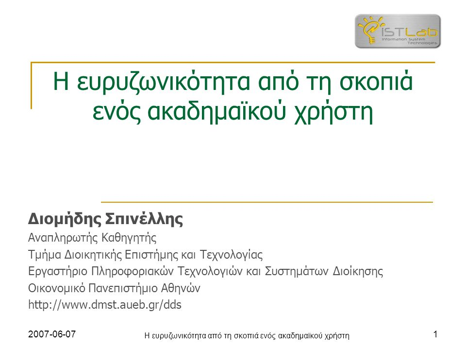 2007-06-07 Η ευρυζωνικότητα από τη σκοπιά ενός ακαδημαϊκού χρήστη 1 Διομήδης Σπινέλλης Αναπληρωτής Καθηγητής Τμήμα Διοικητικής Επιστήμης και Τεχνολογίας Εργαστήριο Πληροφοριακών Τεχνολογιών και Συστημάτων Διοίκησης Οικονομικό Πανεπιστήμιο Αθηνών http://www.dmst.aueb.gr/dds