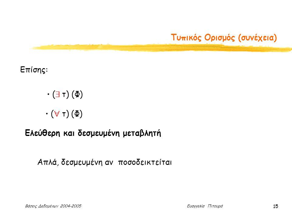 Βάσεις Δεδομένων 2004-2005 Ευαγγελία Πιτουρά 15 Τυπικός Ορισμός (συνέχεια) Επίσης: (  τ) (Φ) (  τ) (Φ) Ελεύθερη και δεσμευμένη μεταβλητή Απλά, δεσμευμένη αν ποσοδεικτείται