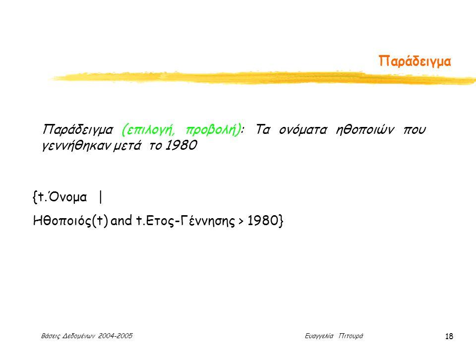 Βάσεις Δεδομένων 2004-2005 Ευαγγελία Πιτουρά 18 Παράδειγμα Παράδειγμα (επιλογή, προβολή): Τα ονόματα ηθοποιών που γεννήθηκαν μετά το 1980 {t.Όνομα | Ηθοποιός(t) and t.Ετος-Γέννησης > 1980}