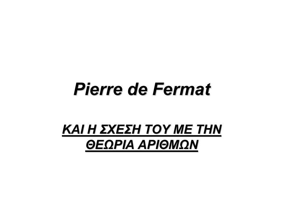 Pierre de Fermat ΚΑΙ Η ΣΧΕΣΗ ΤΟΥ ΜΕ ΤΗΝ ΘΕΩΡΙΑ ΑΡΙΘΜΩΝ