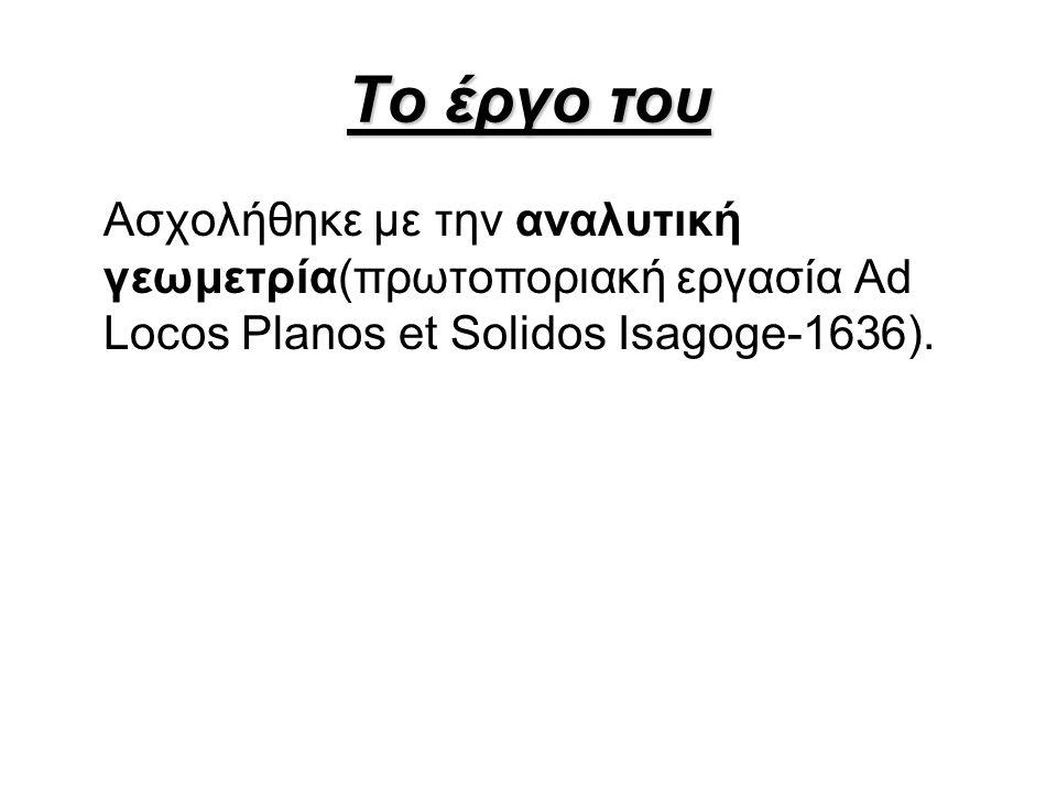Το έργο του Ασχολήθηκε με την αναλυτική γεωμετρία(πρωτοποριακή εργασία Ad Locos Planos et Solidos Isagoge-1636).