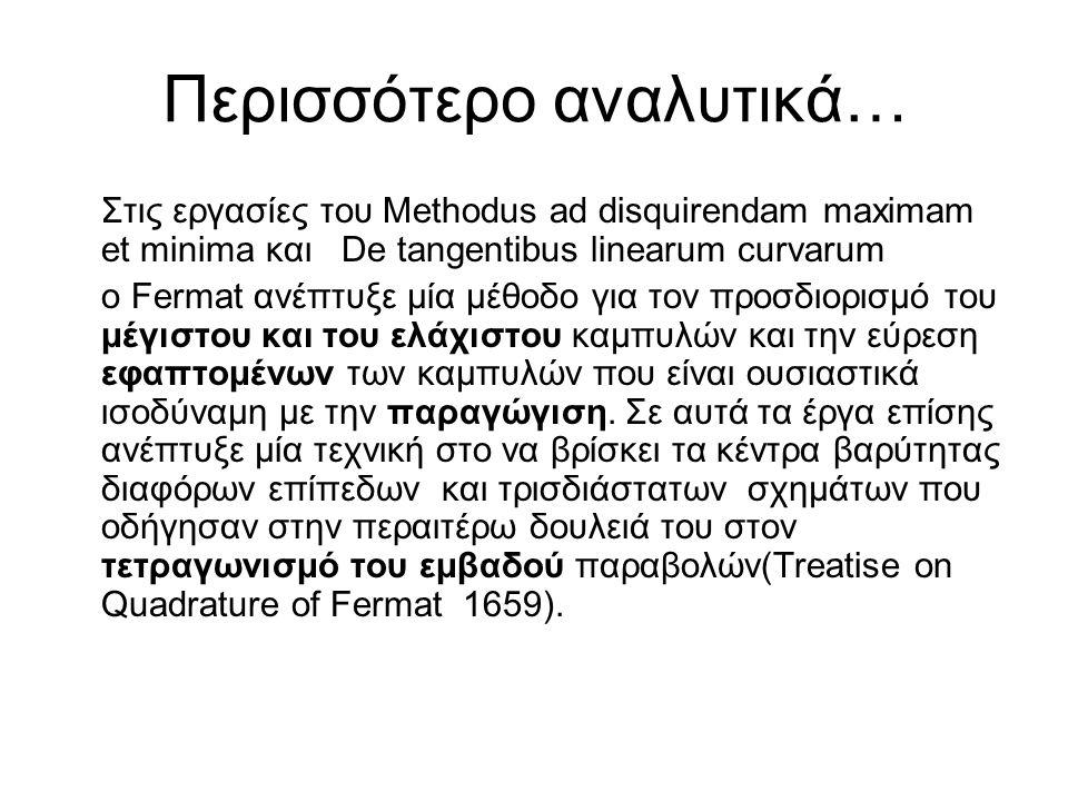 Περισσότερο αναλυτικά… Στις εργασίες του Methodus ad disquirendam maximam et minima και De tangentibus linearum curvarum ο Fermat ανέπτυξε μία μέθοδο για τον προσδιορισμό του μέγιστου και του ελάχιστου καμπυλών και την εύρεση εφαπτομένων των καμπυλών που είναι ουσιαστικά ισοδύναμη με την παραγώγιση.