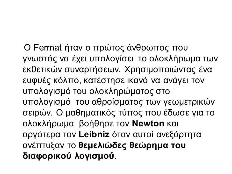 Ο Fermat ήταν ο πρώτος άνθρωπος που γνωστός να έχει υπολογίσει το ολοκλήρωμα των εκθετικών συναρτήσεων. Χρησιμοποιώντας ένα ευφυές κόλπο, κατέστησε ικ