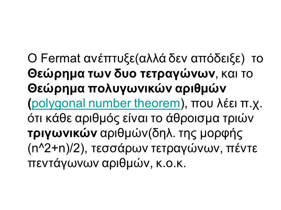 Ο Fermat ανέπτυξε(αλλά δεν απόδειξε) το Θεώρημα των δυο τετραγώνων, και το Θεώρημα πολυγωνικών αριθμών (polygonal number theorem), που λέει π.χ. ότι κ