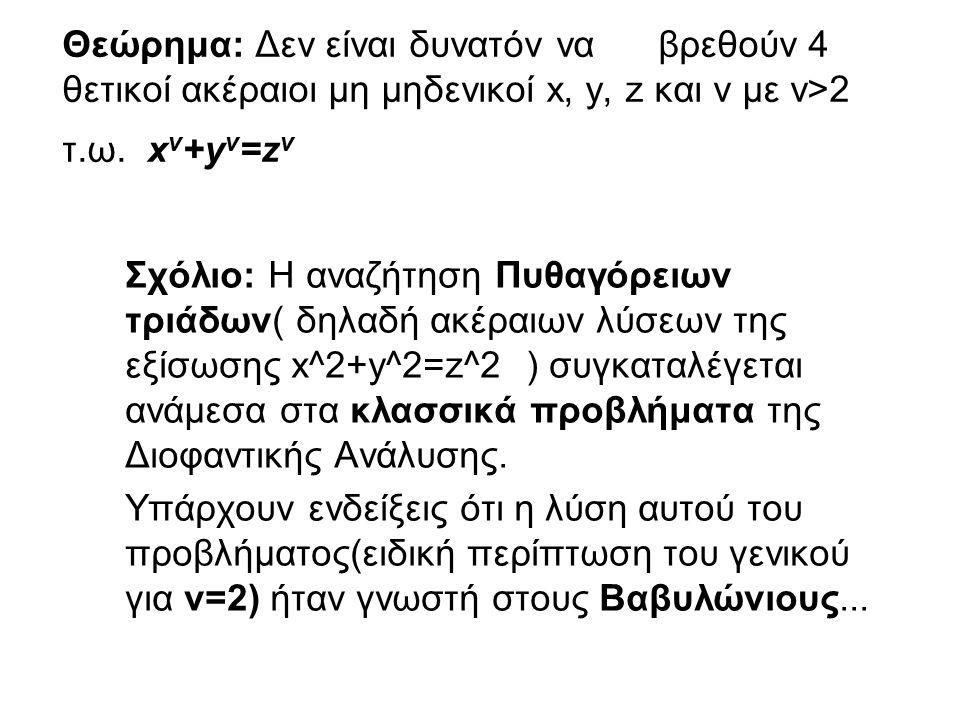 Θεώρημα: Δεν είναι δυνατόν να βρεθούν 4 θετικοί ακέραιοι μη μηδενικοί x, y, z και ν με ν>2 τ.ω. x ν +y ν =z ν Σχόλιο: Η αναζήτηση Πυθαγόρειων τριάδων(