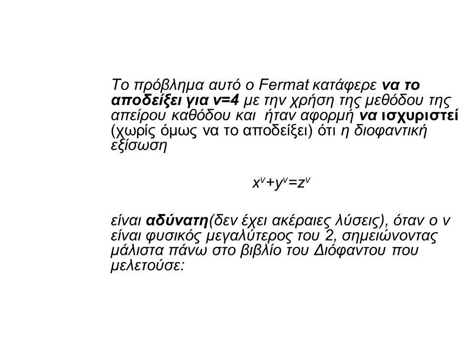 Το πρόβλημα αυτό ο Fermat κατάφερε να το αποδείξει για ν=4 με την χρήση της μεθόδου της απείρου καθόδου και ήταν αφορμή να ισχυριστεί (χωρίς όμως να το αποδείξει) ότι η διοφαντική εξίσωση x ν +y ν =z ν είναι αδύνατη(δεν έχει ακέραιες λύσεις), όταν ο ν είναι φυσικός μεγαλύτερος του 2, σημειώνοντας μάλιστα πάνω στο βιβλίο του Διόφαντου που μελετούσε: